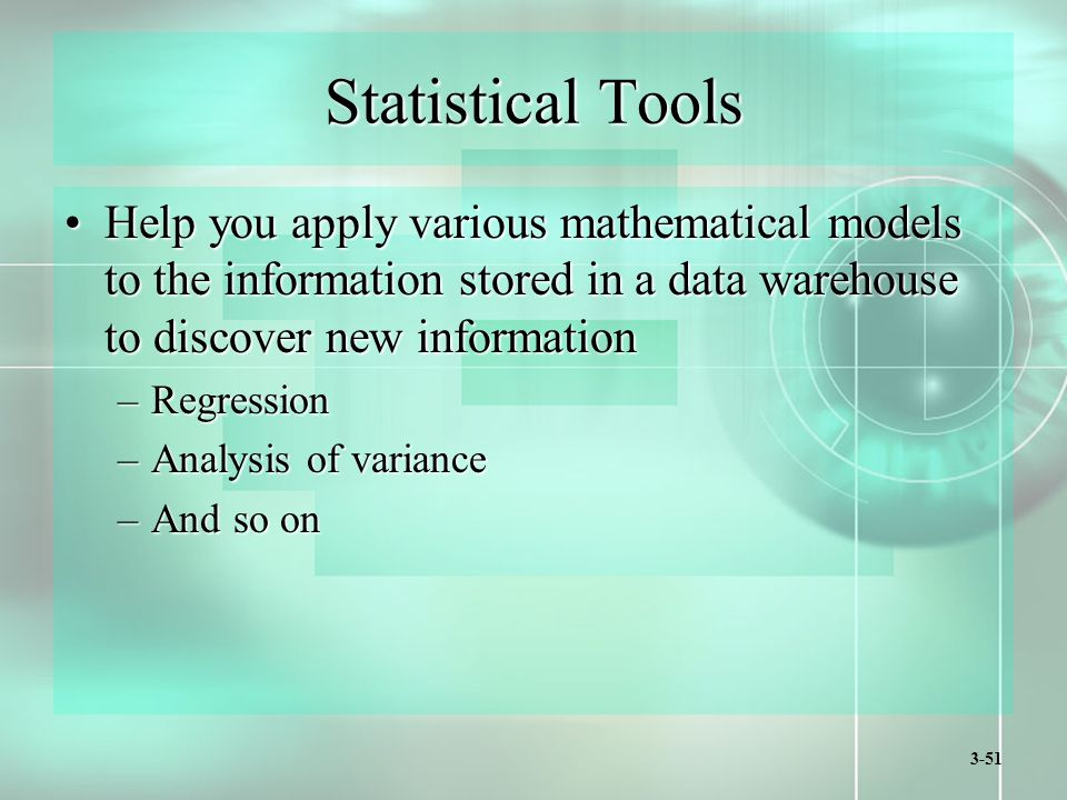 3-51 Statistical Tools Help you apply various mathematical models to the information stored in a data warehouse to discover new informationHelp you apply various mathematical models to the information stored in a data warehouse to discover new information –Regression –Analysis of variance –And so on