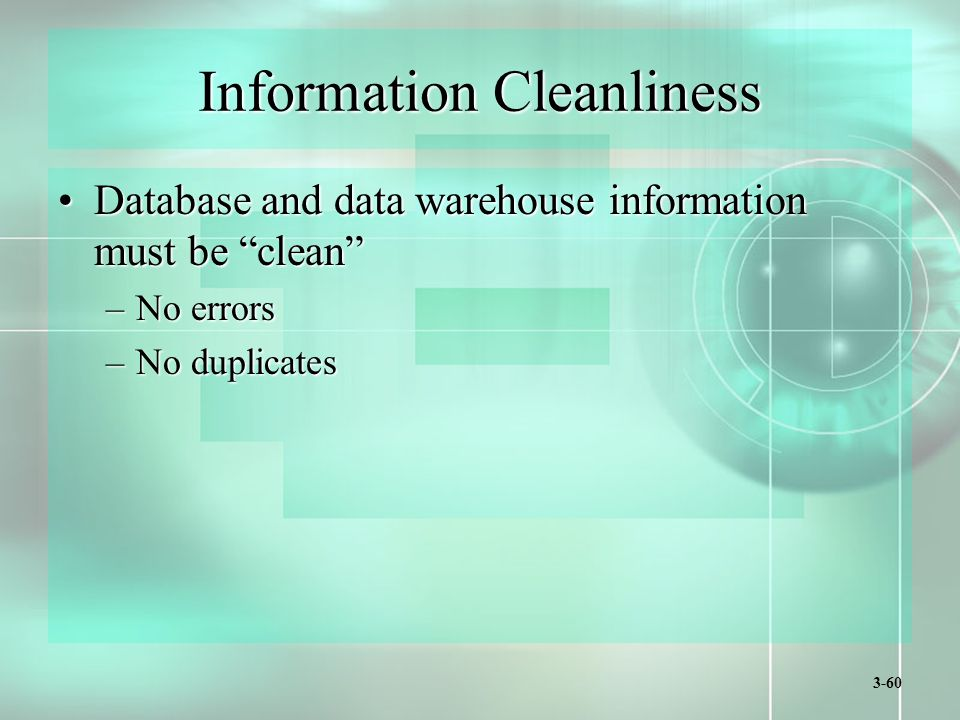 3-60 Information Cleanliness Database and data warehouse information must be clean Database and data warehouse information must be clean –No errors –No duplicates