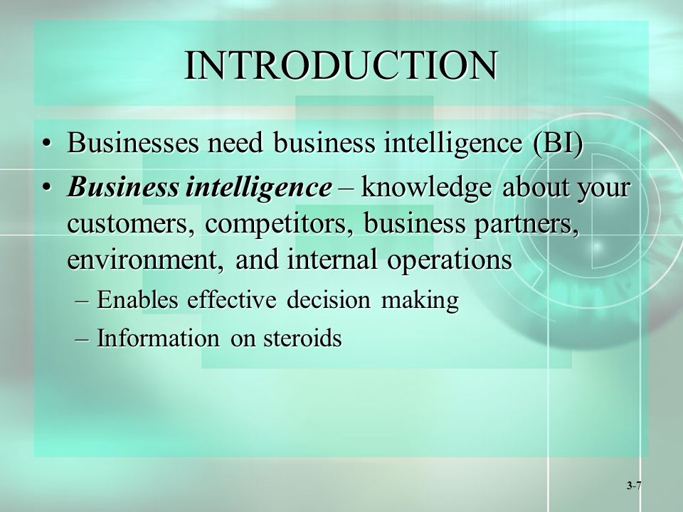 3-7 INTRODUCTION Businesses need business intelligence (BI)Businesses need business intelligence (BI) Business intelligence – knowledge about your customers, competitors, business partners, environment, and internal operationsBusiness intelligence – knowledge about your customers, competitors, business partners, environment, and internal operations –Enables effective decision making –Information on steroids
