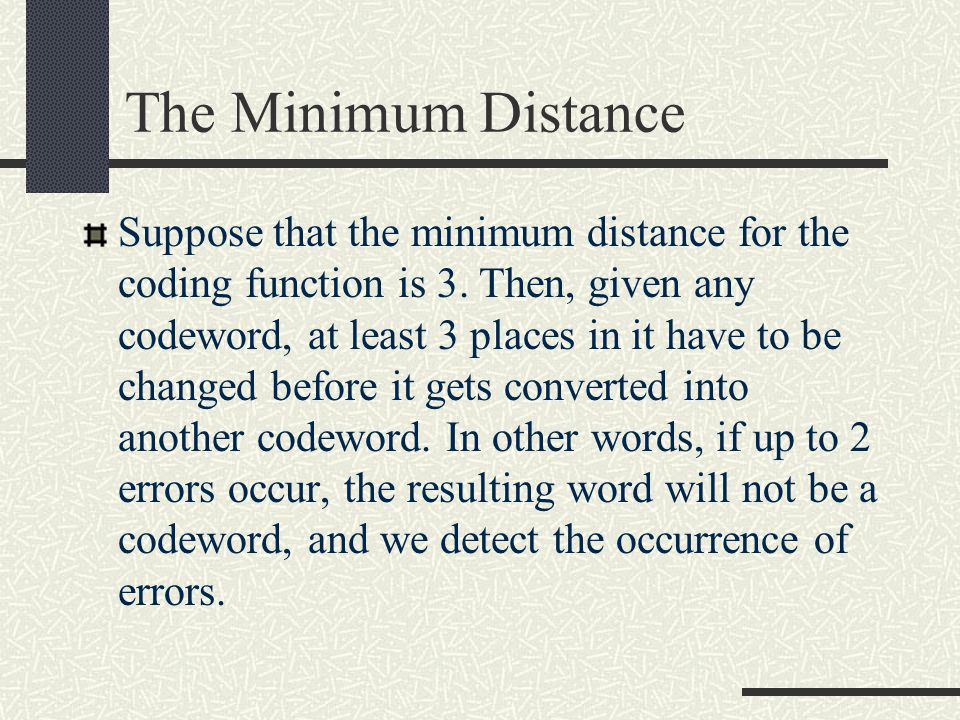 The Minimum Distance The minimum distance is the smallest Hamming distance between any two possible code words.
