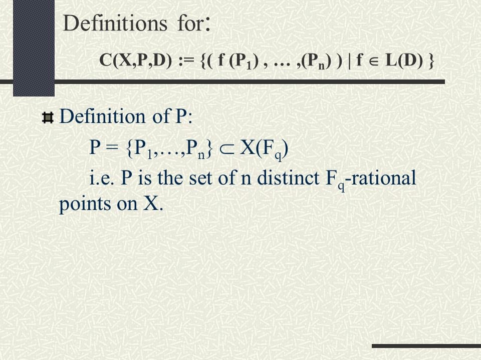 Definitions for : C(X,P,D) := {( f (P 1 ), …,(P n ) ) | f  L(D) } Definition of X: X is a projective nonsingular plane curve over F q, a finite field with q number of elements.