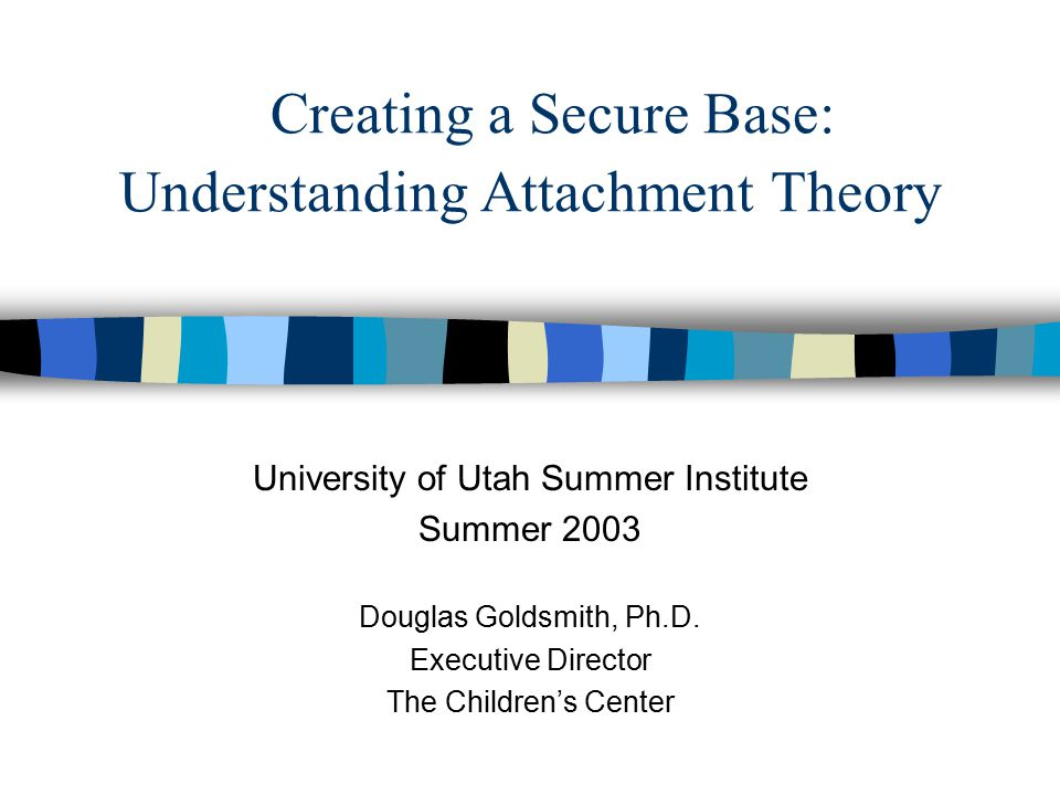 Creating a Secure Base: Understanding Attachment Theory University of Utah Summer Institute Summer 2003 Douglas Goldsmith, Ph.D.