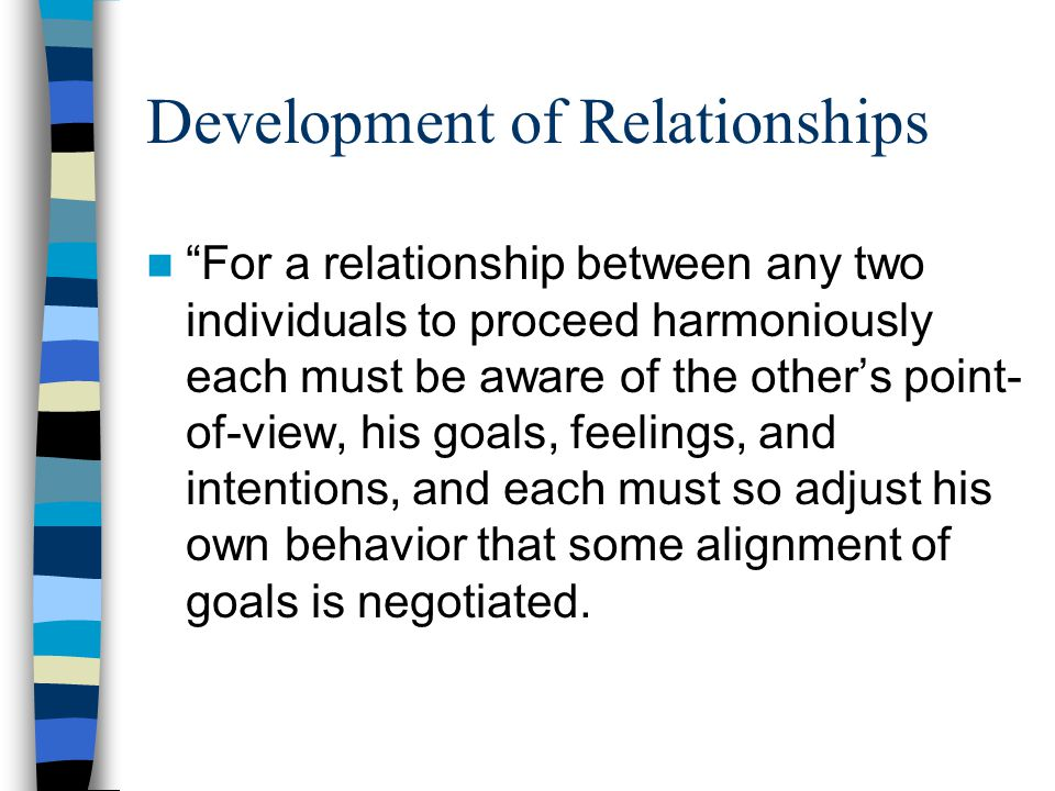 Development of Relationships For a relationship between any two individuals to proceed harmoniously each must be aware of the other's point- of-view, his goals, feelings, and intentions, and each must so adjust his own behavior that some alignment of goals is negotiated.