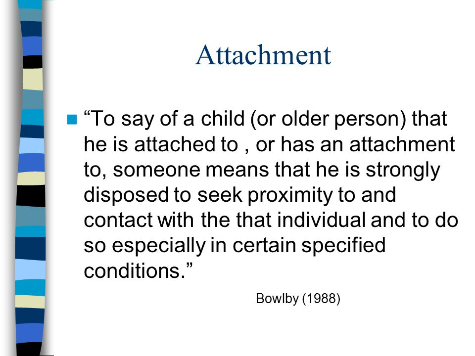 Attachment Problems Bowlby A severely hurt child fails to seek comfort Signals that ordinarily activate attachment behavior fail to do so System controlling attachment, and the feelings and desires associated, is rendered incapable of being aroused