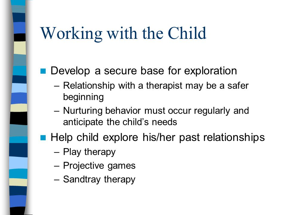Working with the Child Develop a secure base for exploration –Relationship with a therapist may be a safer beginning –Nurturing behavior must occur regularly and anticipate the child's needs Help child explore his/her past relationships –Play therapy –Projective games –Sandtray therapy