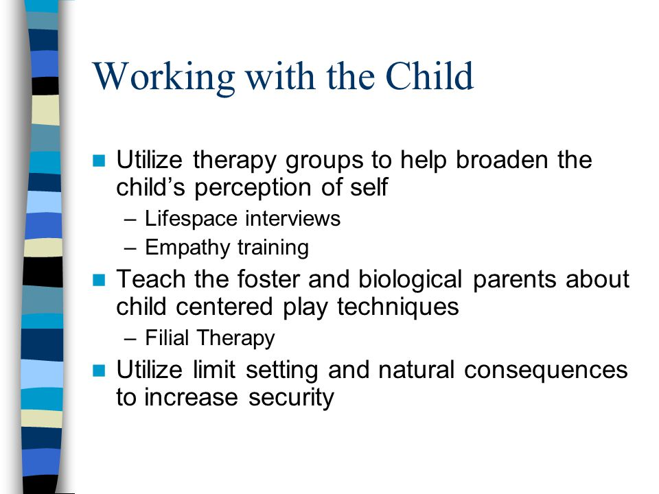 Working with the Child Utilize therapy groups to help broaden the child's perception of self –Lifespace interviews –Empathy training Teach the foster and biological parents about child centered play techniques –Filial Therapy Utilize limit setting and natural consequences to increase security
