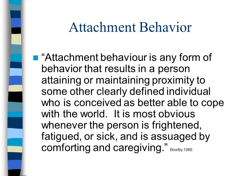 Attachment Behavior Attachment behaviour is any form of behavior that results in a person attaining or maintaining proximity to some other clearly defined individual who is conceived as better able to cope with the world.