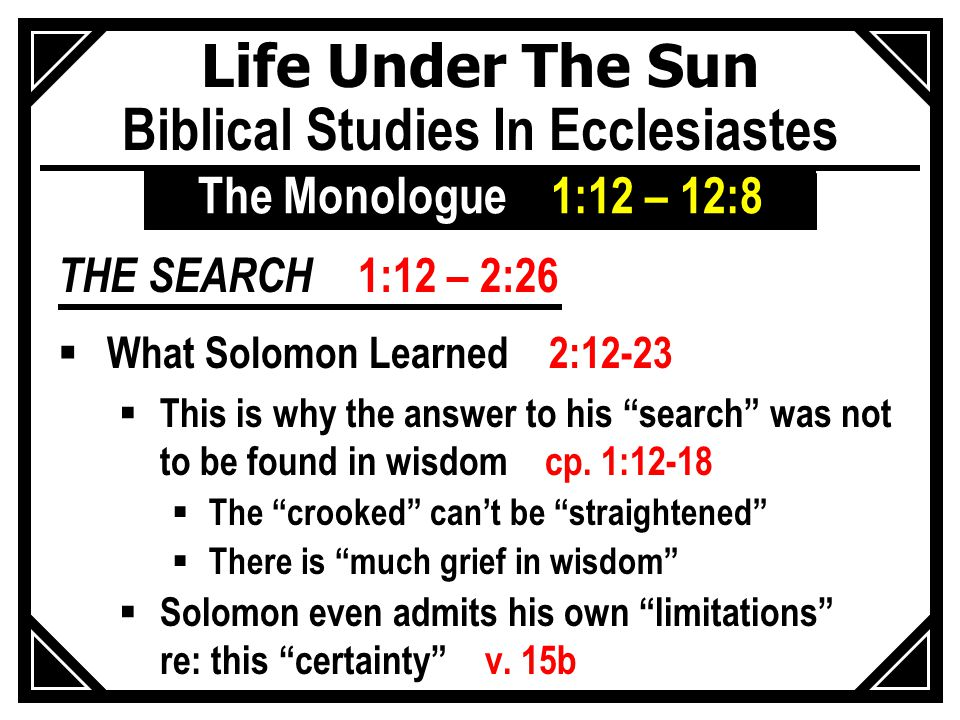 Life Under The Sun Biblical Studies In Ecclesiastes THE SEARCH 1:12 – 2:26  What Solomon Learned 2:12-23  This is why the answer to his search was not to be found in wisdom cp.