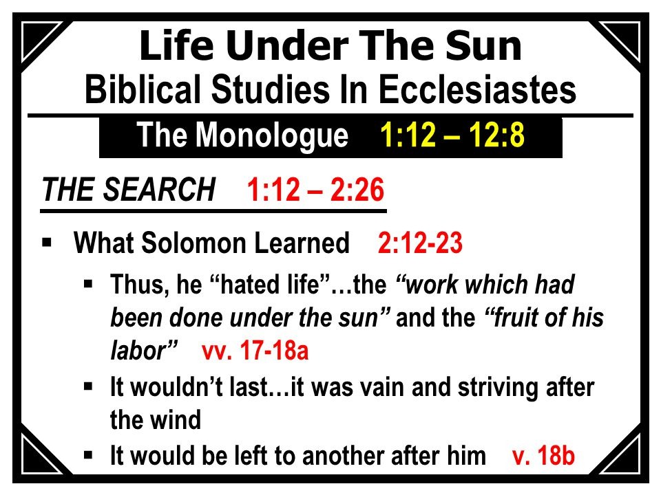 Life Under The Sun Biblical Studies In Ecclesiastes THE SEARCH 1:12 – 2:26  What Solomon Learned 2:12-23  Thus, he hated life …the work which had been done under the sun and the fruit of his labor vv.