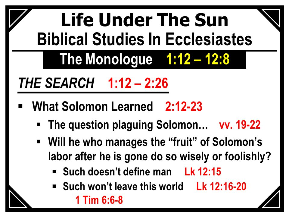 Life Under The Sun Biblical Studies In Ecclesiastes THE SEARCH 1:12 – 2:26  What Solomon Learned 2:12-23  The question plaguing Solomon… vv.