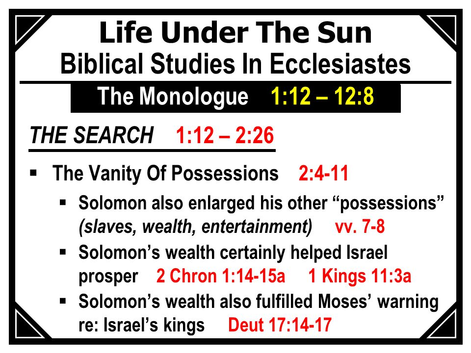 Life Under The Sun Biblical Studies In Ecclesiastes THE SEARCH 1:12 – 2:26  The Vanity Of Possessions 2:4-11  Solomon also enlarged his other possessions (slaves, wealth, entertainment) vv.