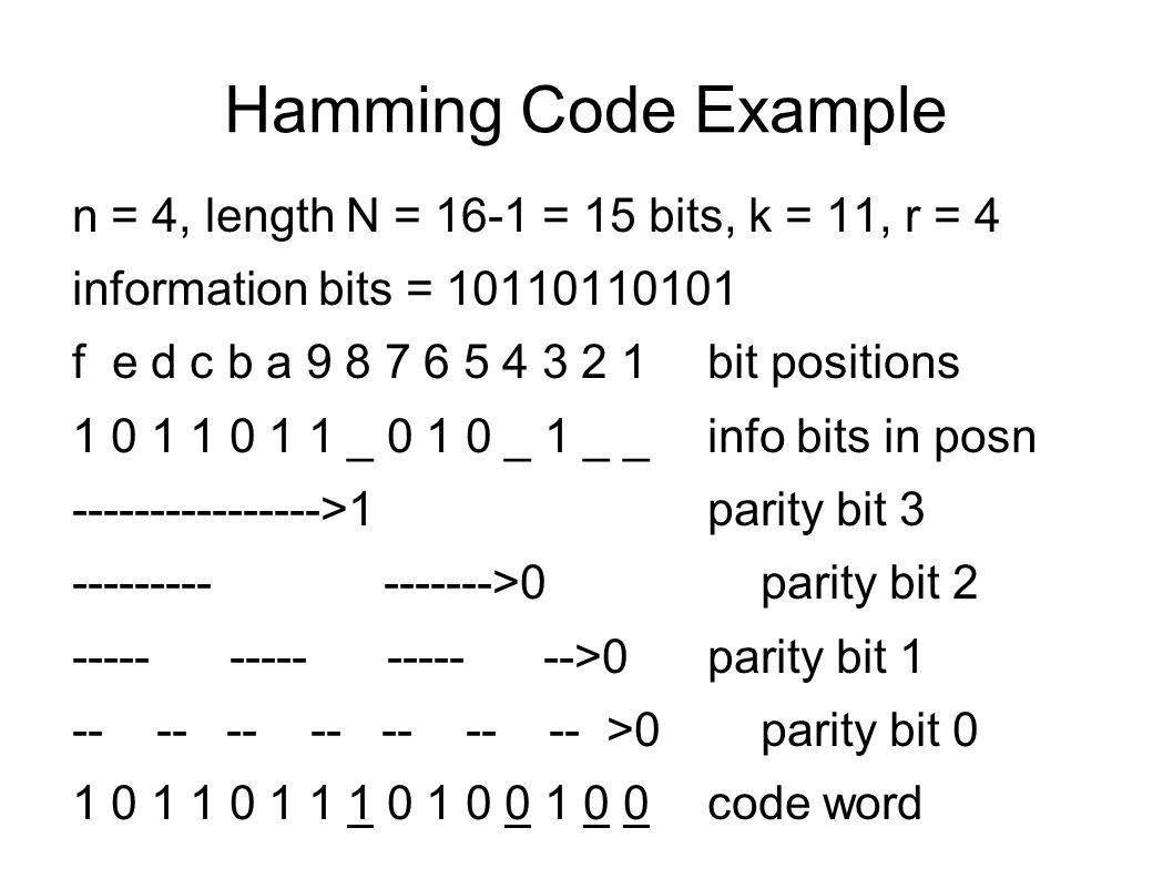 Hamming Code Example n = 4, length N = 16-1 = 15 bits, k = 11, r = 4 information bits = 10110110101 f e d c b a 9 8 7 6 5 4 3 2 1bit positions 1 0 1 1