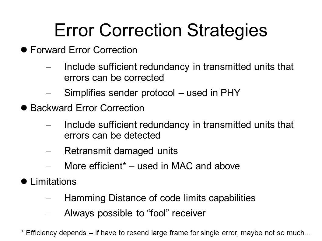 Hamming Code Example f e d c b a 9 8 7 6 5 4 3 2 1bit positions 1 0 1 1 0 1 1 1 0 1 0 0 1 0 0code word 0 0 0 0 0 1 0 0 0 0 0 0 0 0 0error 1 0 1 1 0 0 1 1 0 1 0 0 1 0 0received word ---------------->0 parity bit 3 X --------- ------->0parity bit 2 ----- ----- ----- -->1parity bit 1 X -- -- -- -- -- -- -- >0parity bit 0 Syndrome = 1010 = a = location of error – Bit error => invert received bit to correct it