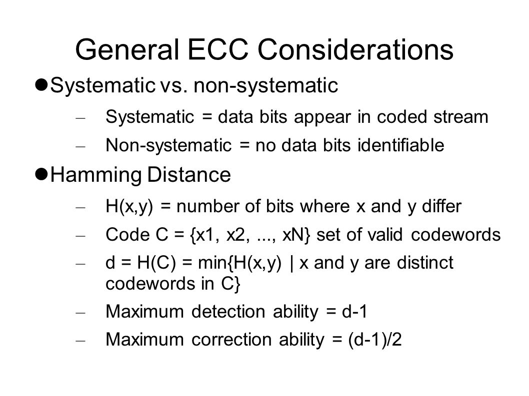 Error Correction/Detection Theory Code C is subset of n-bit binary words Received word R = T + E, for transmitted word T and error E H(C) determines maximum detection/correction capability – Max detection is d-1 – Max correction is floor (d-1)/2 – If correcting, then won t detect.