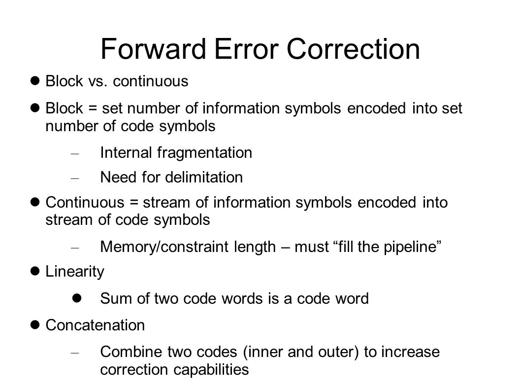 Forward Error Correction Efficiency = code rate Rate = k/n for (n,k) code – k = information bits – n = total bits – t = n-k = redundant bits With continuous codes, need to account for tail - the number of bits in the memory