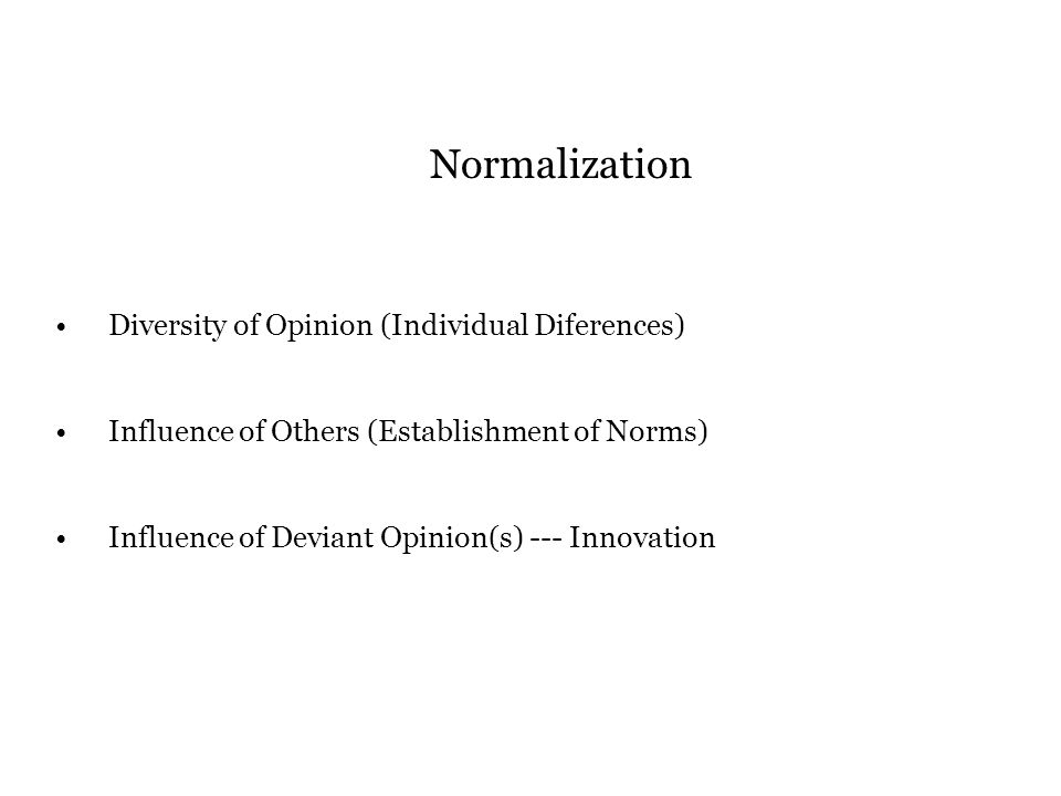 Normalization Diversity of Opinion (Individual Diferences) Influence of Others (Establishment of Norms) Influence of Deviant Opinion(s) --- Innovation