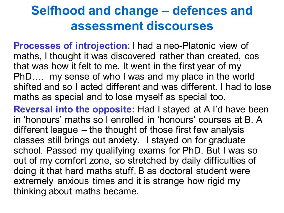 Selfhood and change – defences and assessment discourses Processes of introjection: I had a neo-Platonic view of maths, I thought it was discovered rather than created, cos that was how it felt to me.