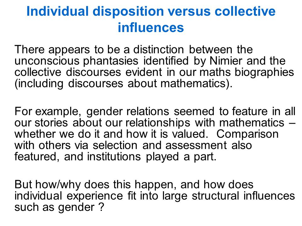 Individual disposition versus collective influences There appears to be a distinction between the unconscious phantasies identified by Nimier and the collective discourses evident in our maths biographies (including discourses about mathematics).