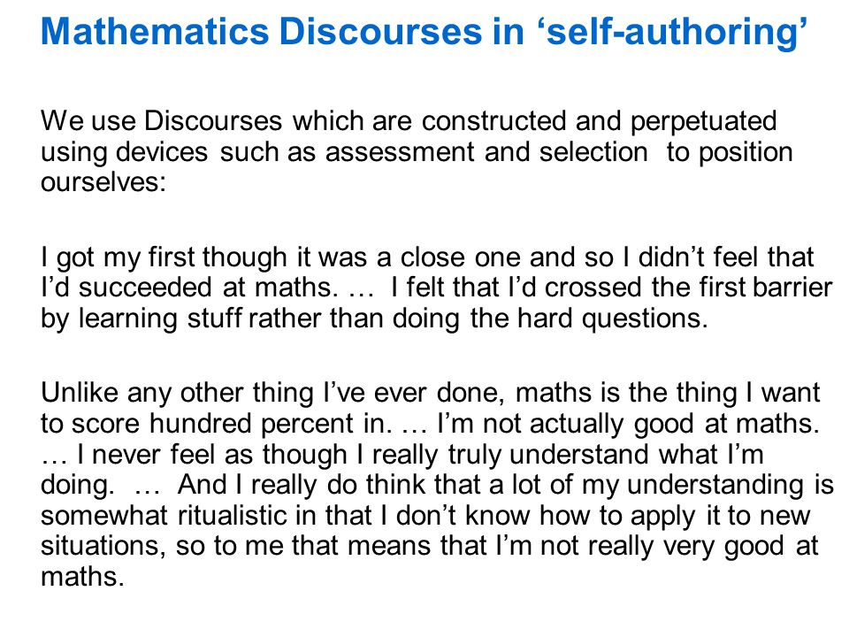 Mathematics Discourses in 'self-authoring' We use Discourses which are constructed and perpetuated using devices such as assessment and selection to position ourselves: I got my first though it was a close one and so I didn't feel that I'd succeeded at maths.