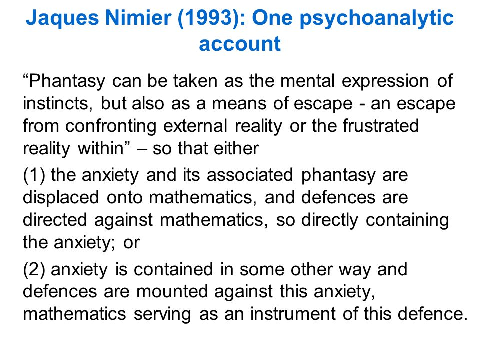 Jaques Nimier (1993): One psychoanalytic account Phantasy can be taken as the mental expression of instincts, but also as a means of escape - an escape from confronting external reality or the frustrated reality within – so that either (1) the anxiety and its associated phantasy are displaced onto mathematics, and defences are directed against mathematics, so directly containing the anxiety; or (2) anxiety is contained in some other way and defences are mounted against this anxiety, mathematics serving as an instrument of this defence.