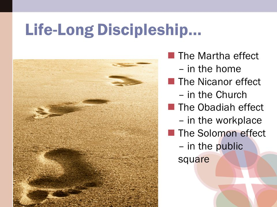The Martha effect – in the home The Nicanor effect – in the Church The Obadiah effect – in the workplace The Solomon effect – in the public square Life-Long Discipleship…