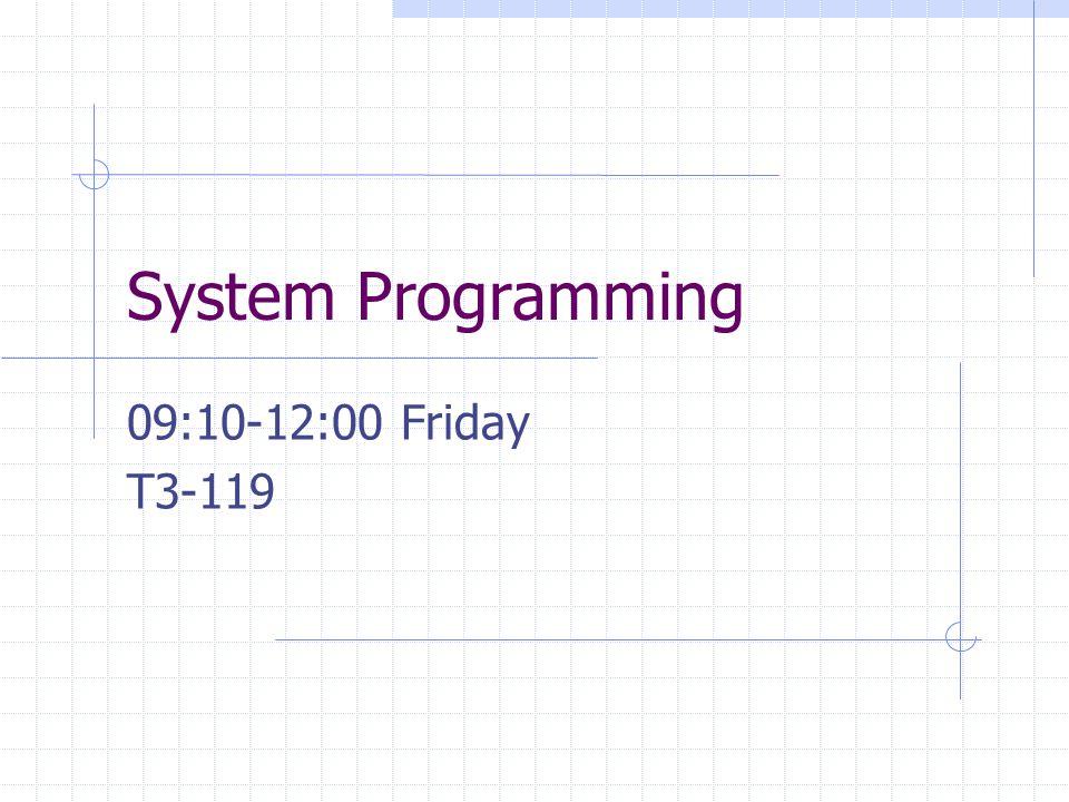 System Programming 09:10-12:00 Friday T3-119
