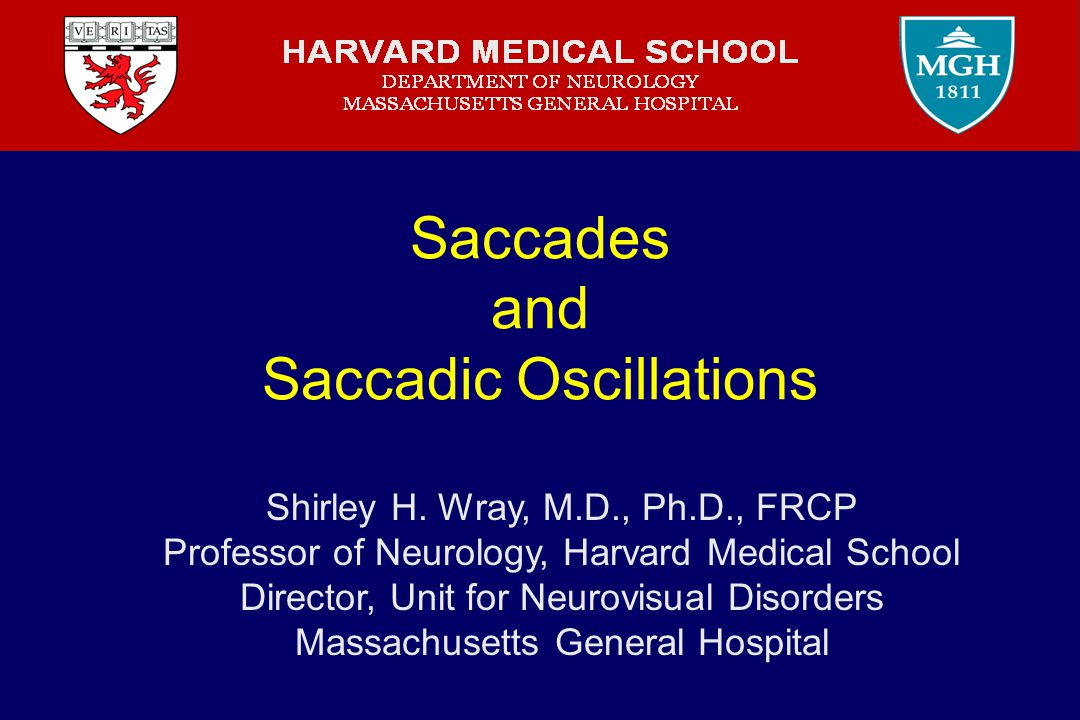Saccades and Saccadic Oscillations Shirley H. Wray, M.D., Ph.D., FRCP Professor of Neurology, Harvard Medical School Director, Unit for Neurovisual Di