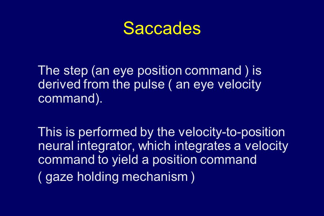 Saccades The step (an eye position command ) is derived from the pulse ( an eye velocity command). This is performed by the velocity-to-position neura