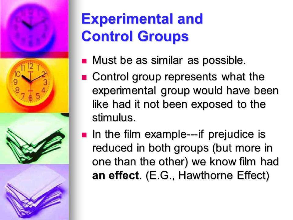 Experimental and Control Groups Must be as similar as possible. Must be as similar as possible. Control group represents what the experimental group w