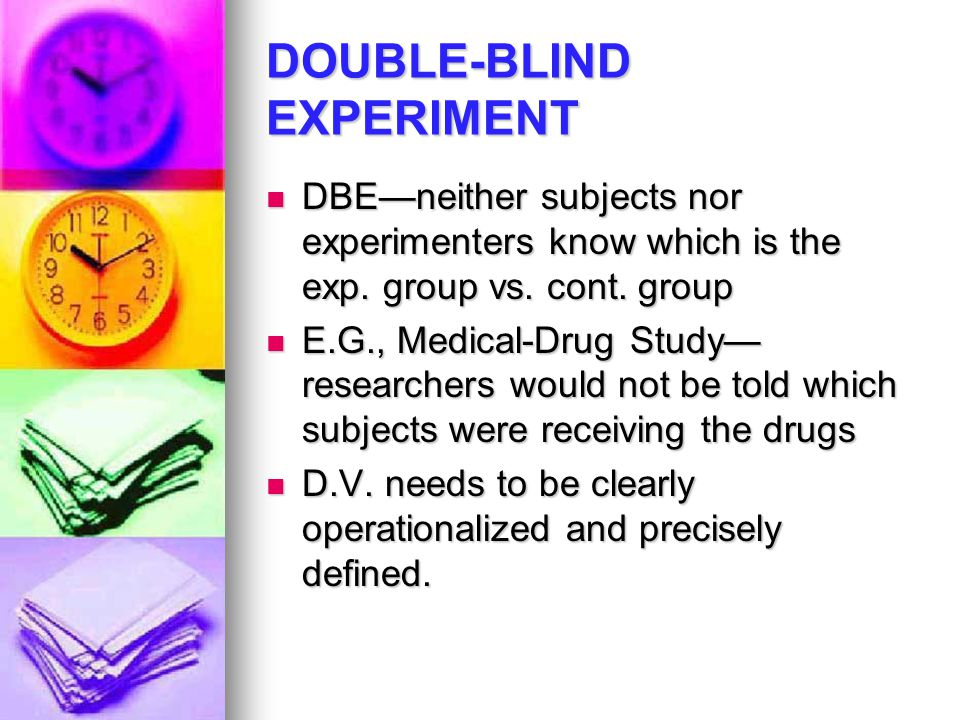 DOUBLE-BLIND EXPERIMENT DBE—neither subjects nor experimenters know which is the exp. group vs. cont. group DBE—neither subjects nor experimenters kno