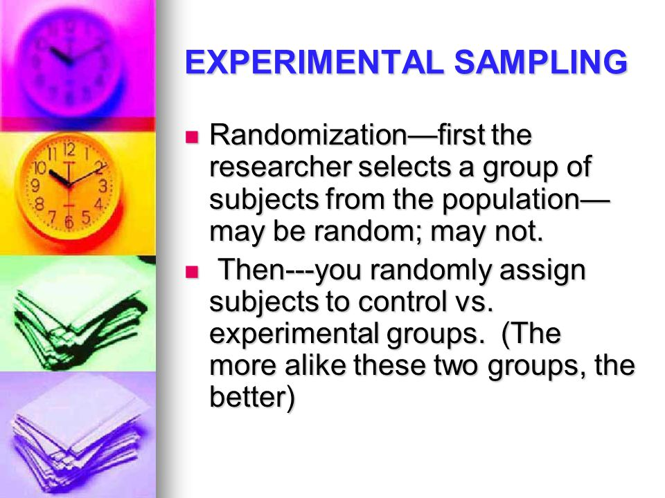EXPERIMENTAL SAMPLING Randomization—first the researcher selects a group of subjects from the population— may be random; may not.