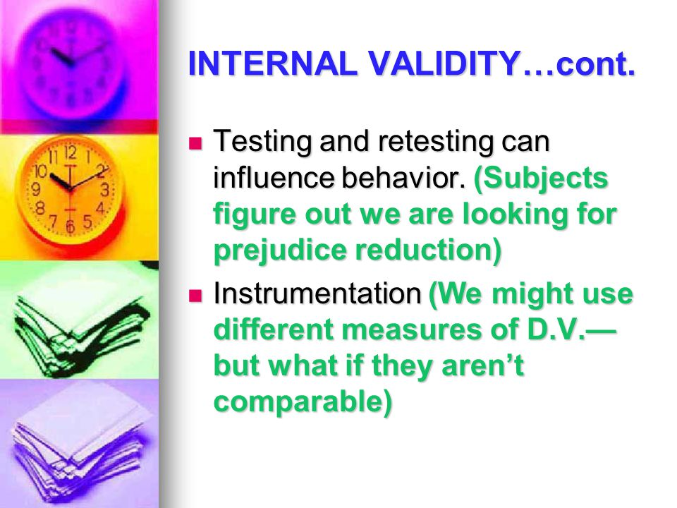 INTERNAL VALIDITY…cont. Testing and retesting can influence behavior. (Subjects figure out we are looking for prejudice reduction) Testing and retesti