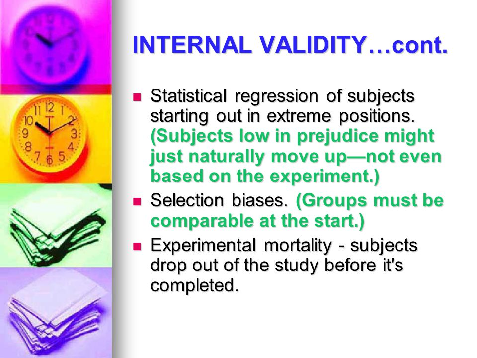 INTERNAL VALIDITY…cont. Statistical regression of subjects starting out in extreme positions. (Subjects low in prejudice might just naturally move up—