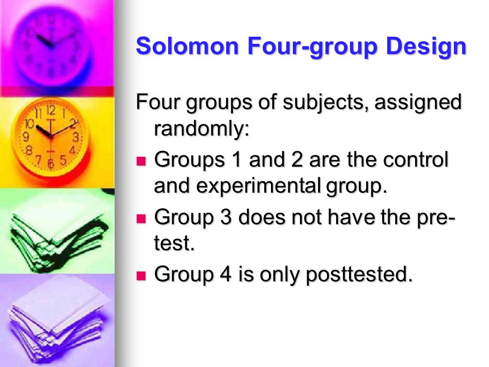 Solomon Four-group Design Four groups of subjects, assigned randomly: Groups 1 and 2 are the control and experimental group. Groups 1 and 2 are the co