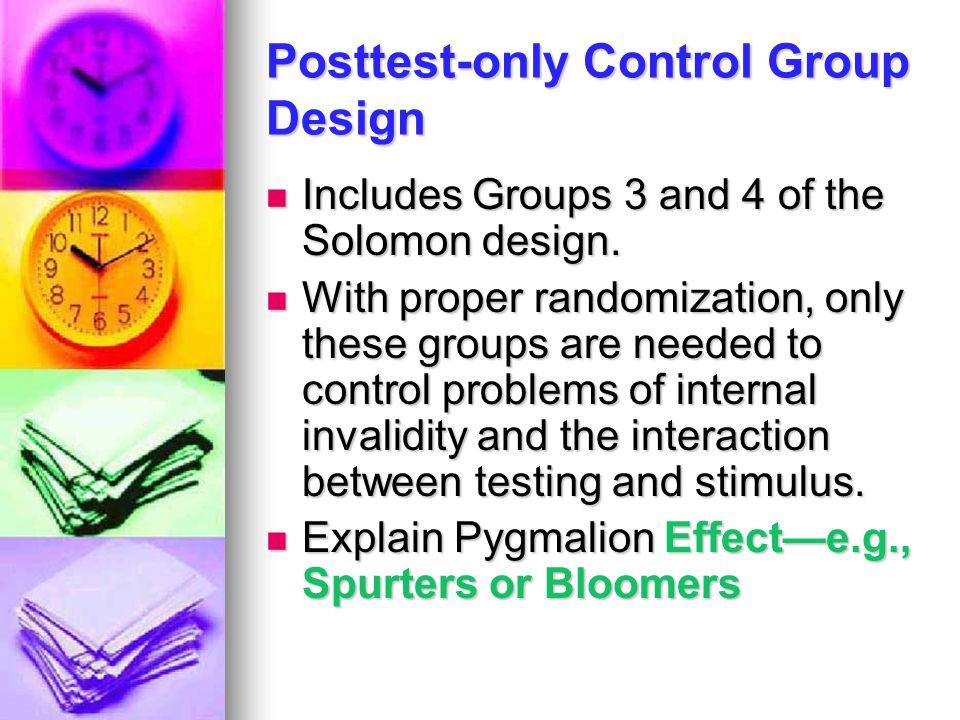 Posttest-only Control Group Design Includes Groups 3 and 4 of the Solomon design. Includes Groups 3 and 4 of the Solomon design. With proper randomiza