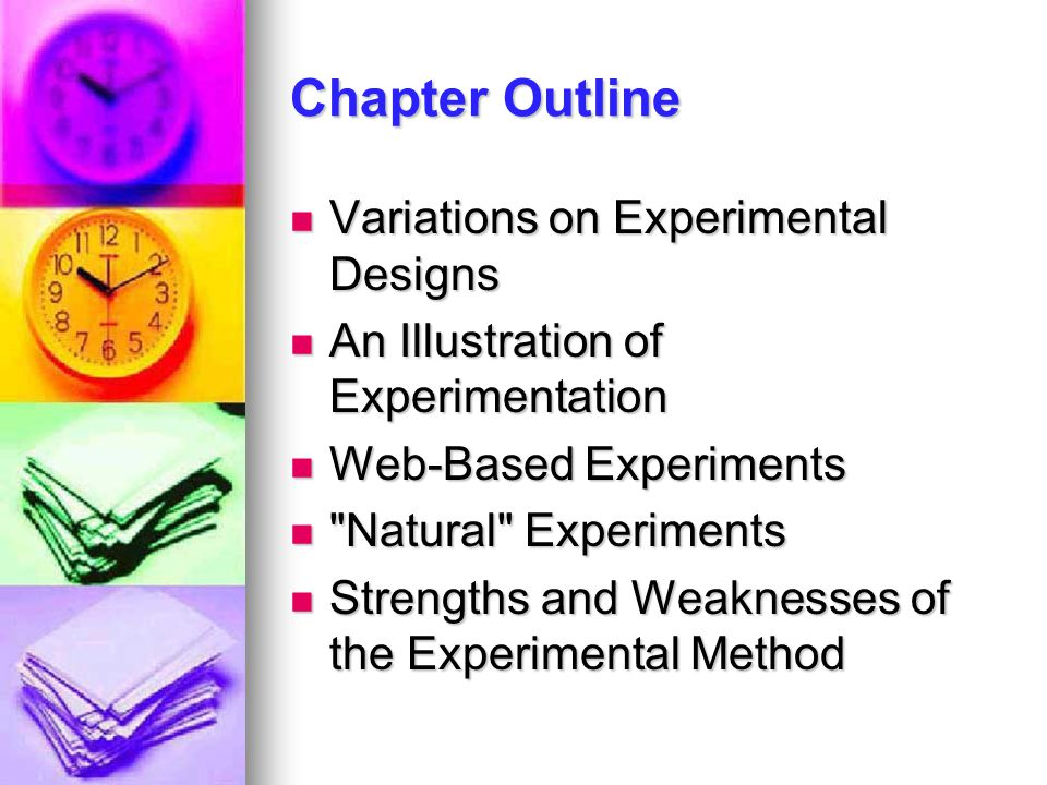 Chapter Outline Variations on Experimental Designs Variations on Experimental Designs An Illustration of Experimentation An Illustration of Experimentation Web-Based Experiments Web-Based Experiments Natural Experiments Natural Experiments Strengths and Weaknesses of the Experimental Method Strengths and Weaknesses of the Experimental Method