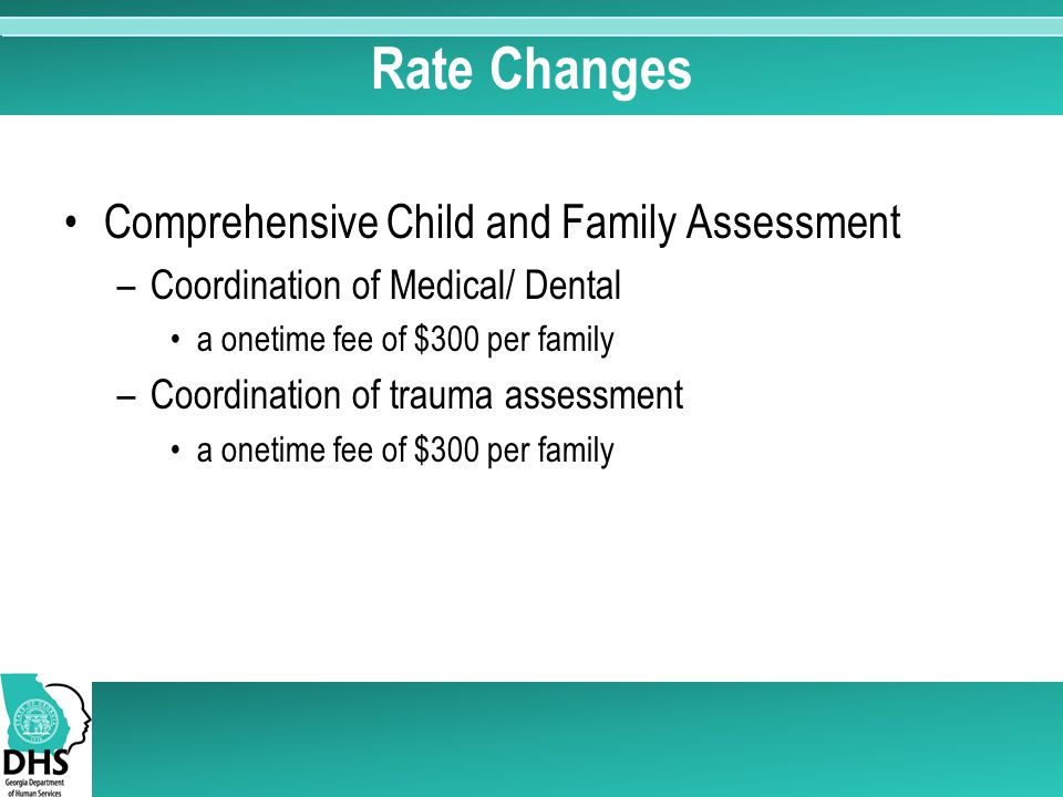 Comprehensive Child and Family Assessment –Coordination of Medical/ Dental a onetime fee of $300 per family –Coordination of trauma assessment a onetime fee of $300 per family