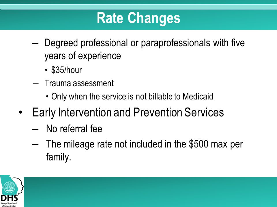 Rate Changes ―Degreed professional or paraprofessionals with five years of experience $35/hour ―Trauma assessment Only when the service is not billable to Medicaid Early Intervention and Prevention Services ―No referral fee ―The mileage rate not included in the $500 max per family.
