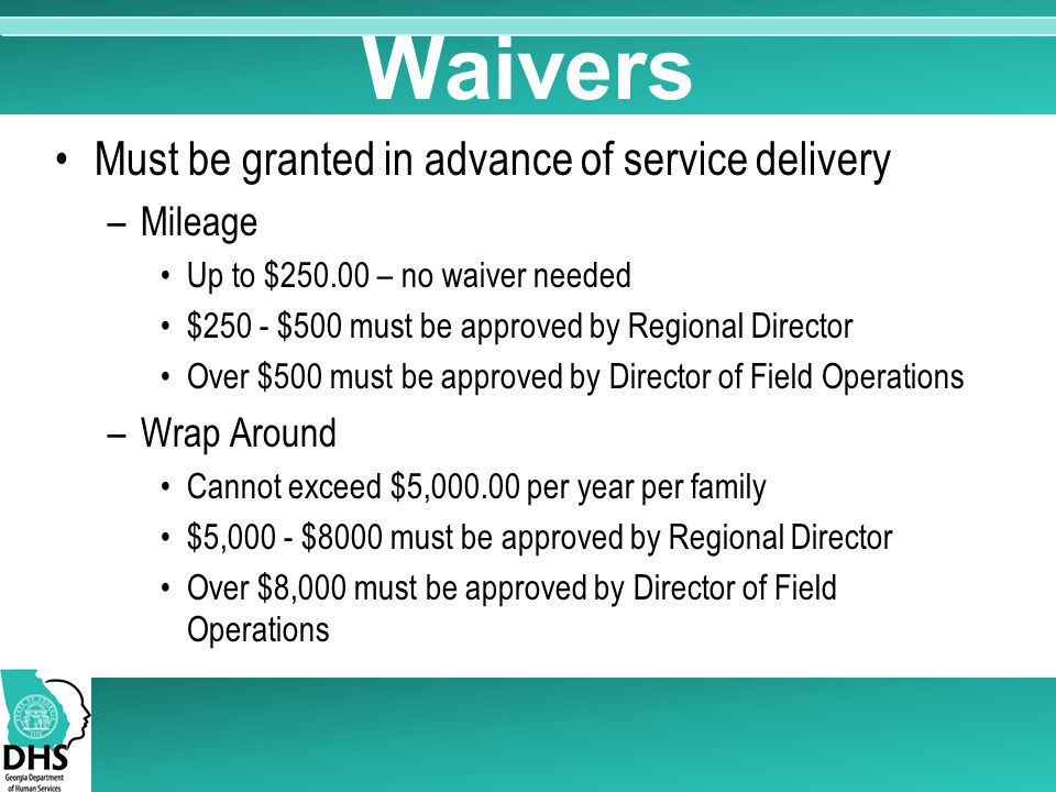 Waivers Must be granted in advance of service delivery –Mileage Up to $250.00 – no waiver needed $250 - $500 must be approved by Regional Director Over $500 must be approved by Director of Field Operations –Wrap Around Cannot exceed $5,000.00 per year per family $5,000 - $8000 must be approved by Regional Director Over $8,000 must be approved by Director of Field Operations