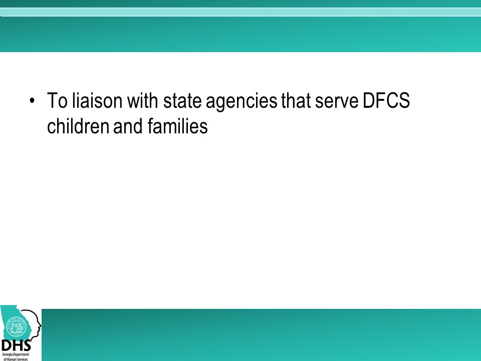 To liaison with state agencies that serve DFCS children and families