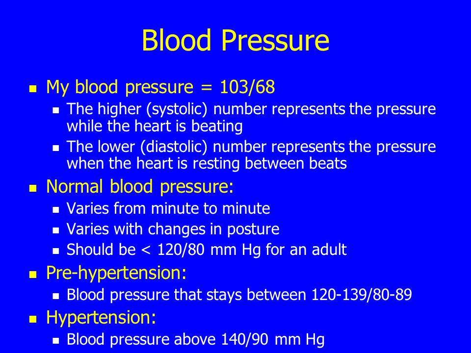 Blood Pressure My blood pressure = 103/68 The higher (systolic) number represents the pressure while the heart is beating The lower (diastolic) number represents the pressure when the heart is resting between beats Normal blood pressure: Varies from minute to minute Varies with changes in posture Should be < 120/80 mm Hg for an adult Pre-hypertension: Blood pressure that stays between 120-139/80-89 Hypertension: Blood pressure above 140/90 mm Hg