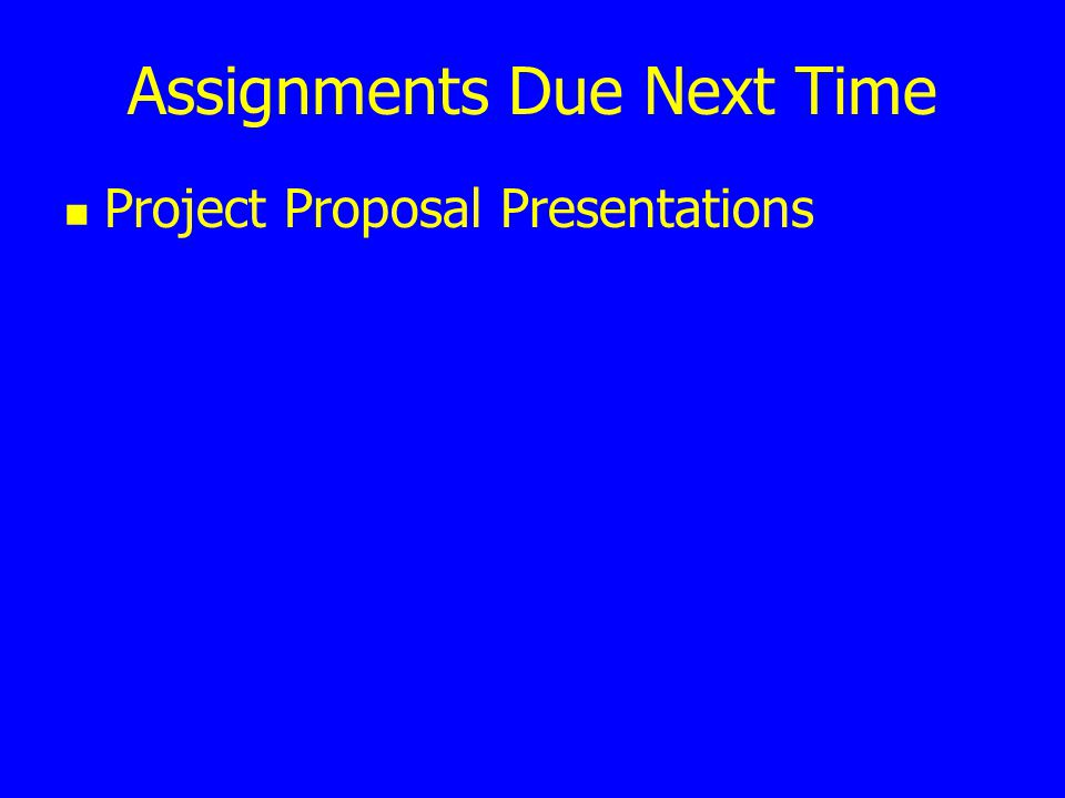 Assignments Due Next Time Project Proposal Presentations