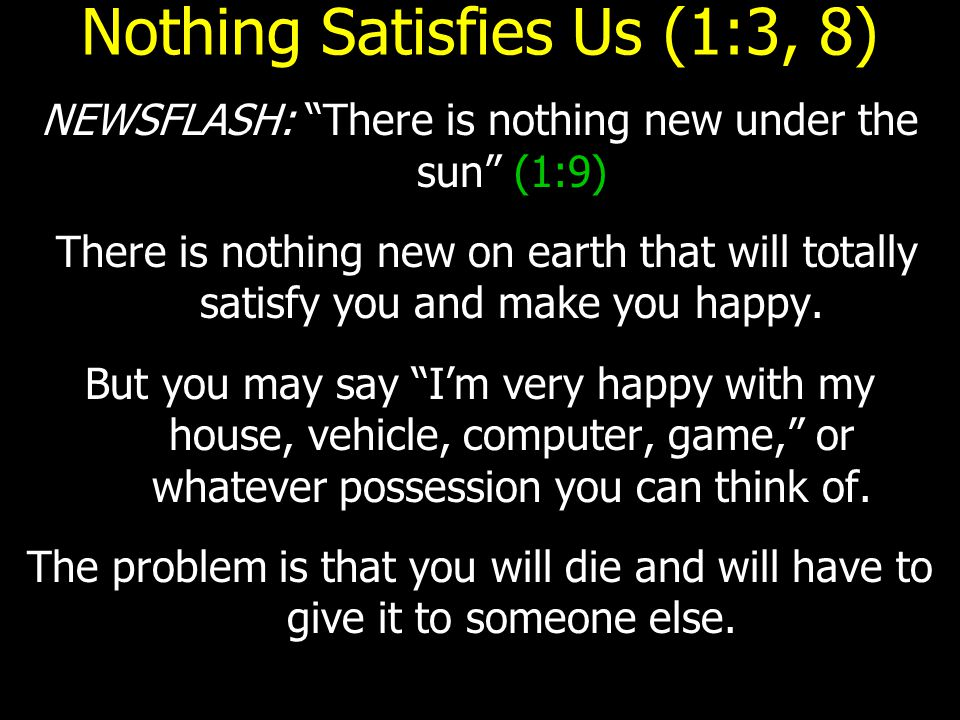 Nothing Satisfies Us (1:3, 8) NEWSFLASH: There is nothing new under the sun (1:9) There is nothing new on earth that will totally satisfy you and make you happy.