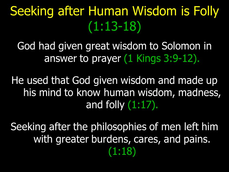 Seeking after Human Wisdom is Folly (1:13-18) God had given great wisdom to Solomon in answer to prayer (1 Kings 3:9-12).