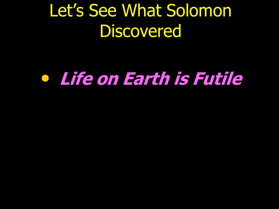 Let's See What Solomon Discovered Life on Earth is Futile
