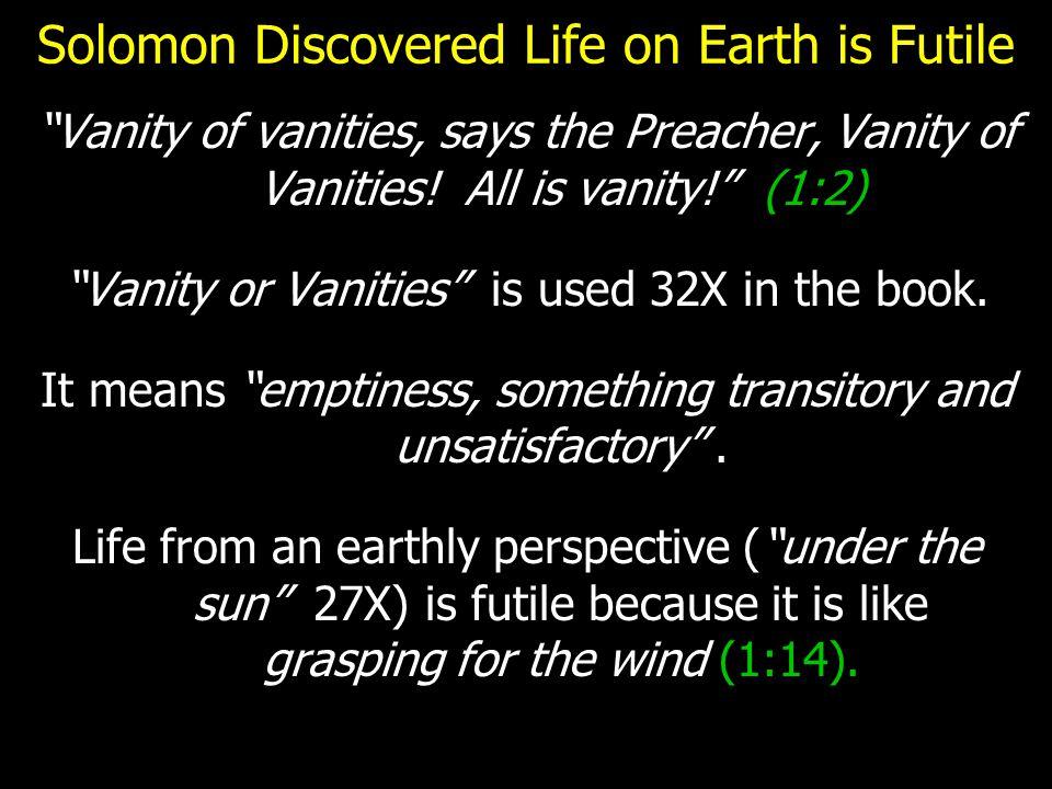 Solomon Discovered Life on Earth is Futile Vanity of vanities, says the Preacher, Vanity of Vanities.