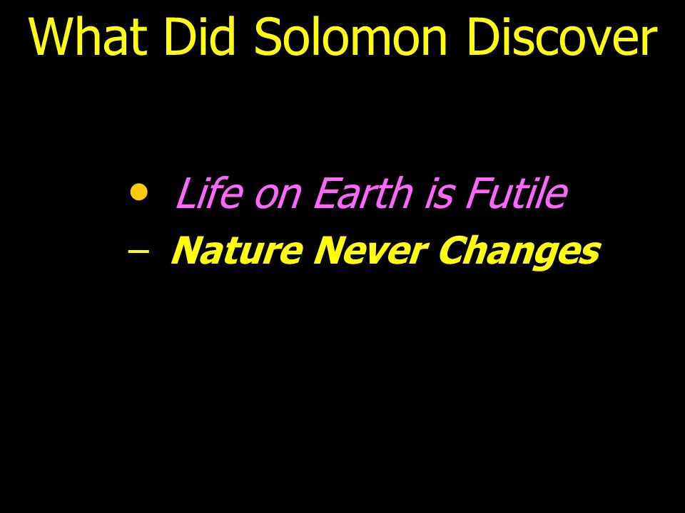 What Did Solomon Discover Life on Earth is Futile – –Nature Never Changes