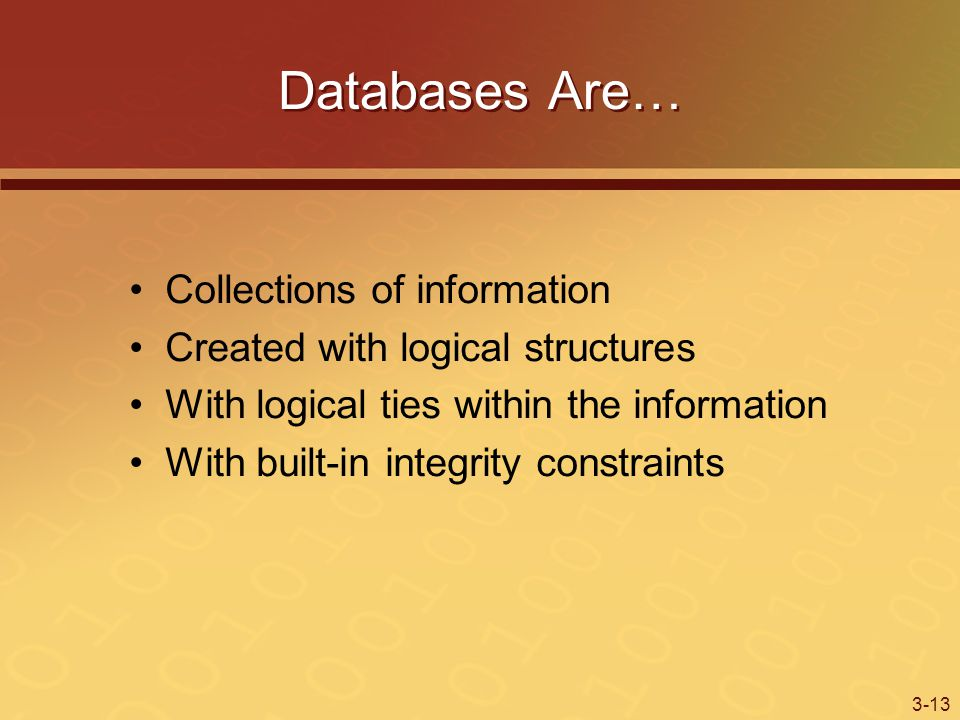 3-13 Databases Are… Collections of information Created with logical structures With logical ties within the information With built-in integrity constraints