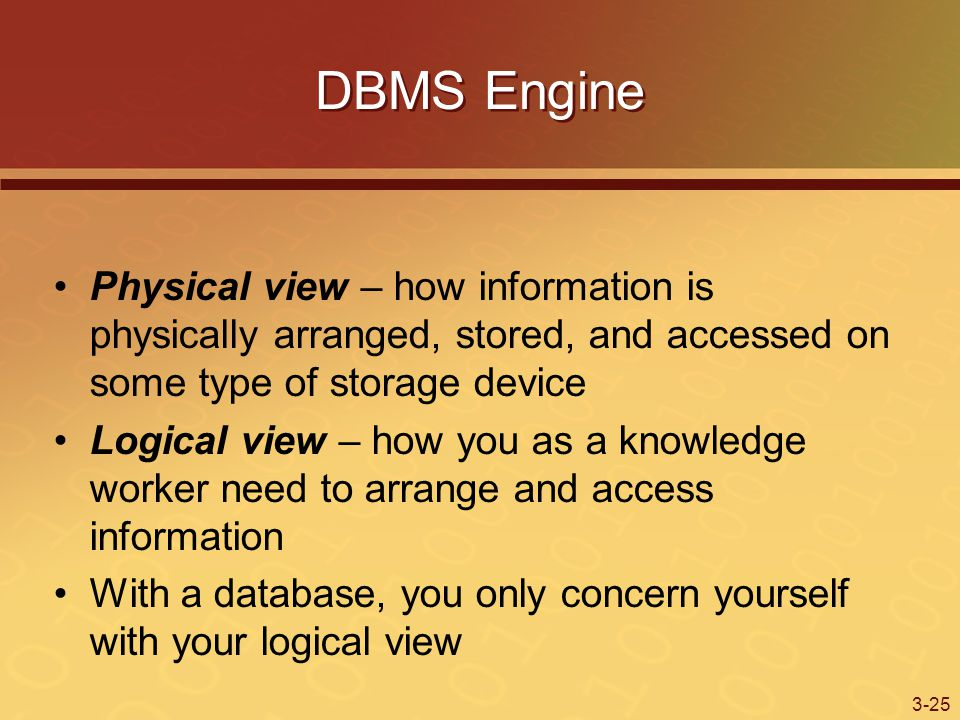 3-25 DBMS Engine Physical view – how information is physically arranged, stored, and accessed on some type of storage device Logical view – how you as a knowledge worker need to arrange and access information With a database, you only concern yourself with your logical view