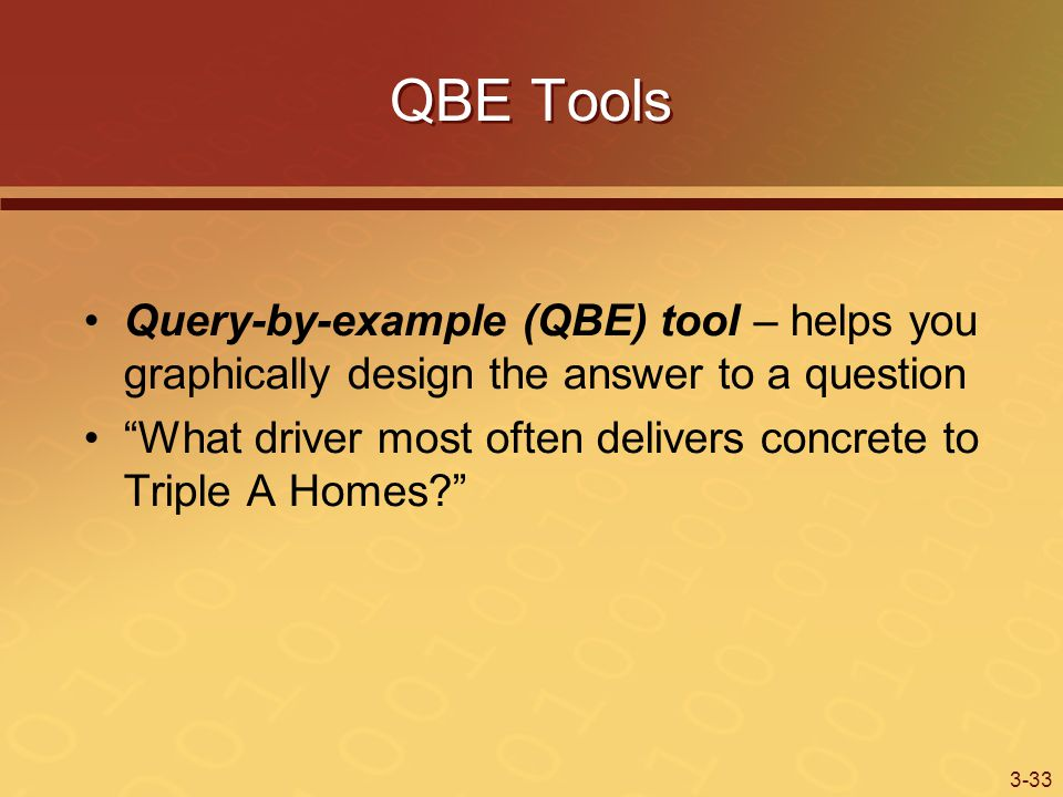 3-33 QBE Tools Query-by-example (QBE) tool – helps you graphically design the answer to a question What driver most often delivers concrete to Triple A Homes?
